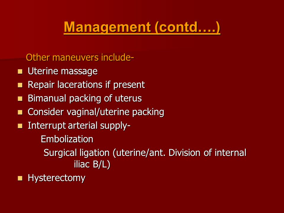 Management (contd….) Other maneuvers include- Other maneuvers include- Uterine massage Uterine massage Repair lacerations if present Repair lacerations if present Bimanual packing of uterus Bimanual packing of uterus Consider vaginal/uterine packing Consider vaginal/uterine packing Interrupt arterial supply- Interrupt arterial supply- Embolization Embolization Surgical ligation (uterine/ant.
