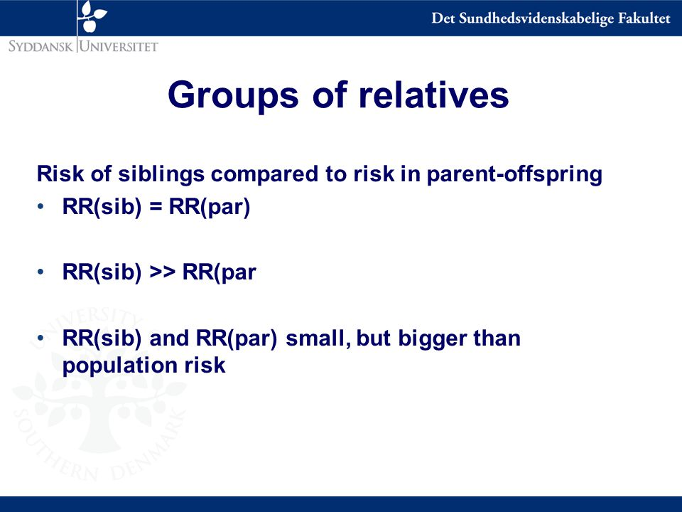 Groups of relatives Risk of siblings compared to risk in parent-offspring RR(sib) = RR(par) RR(sib) >> RR(par RR(sib) and RR(par) small, but bigger than population risk
