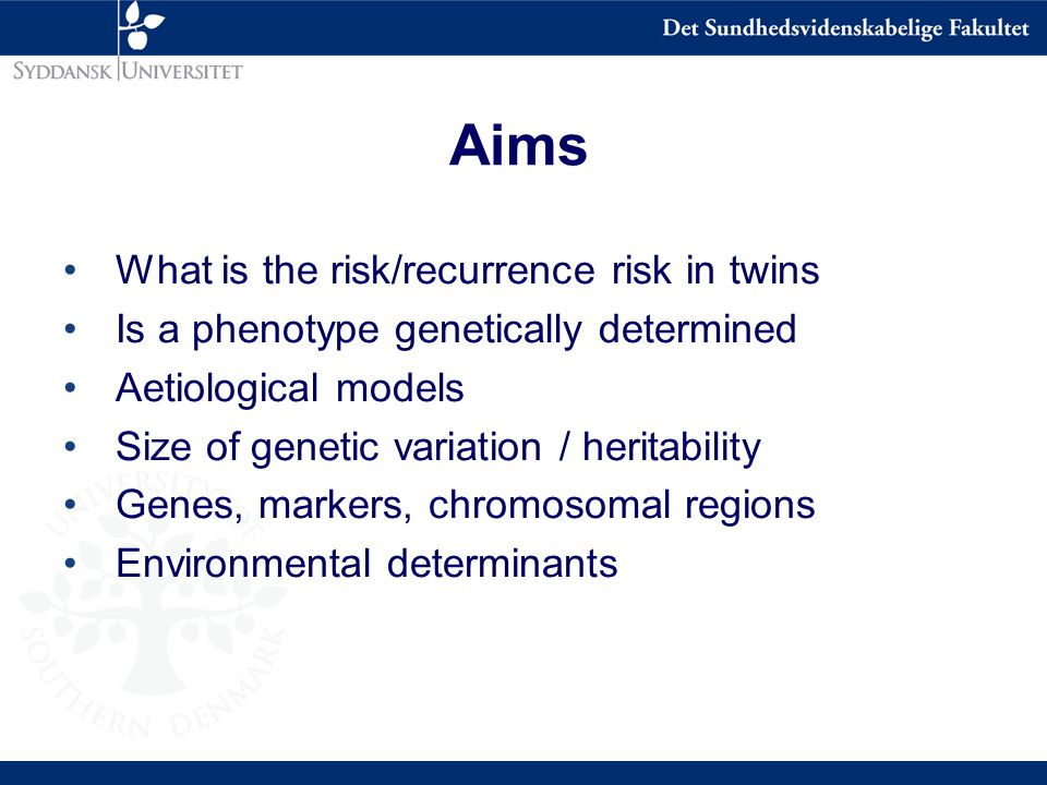 Aims What is the risk/recurrence risk in twins Is a phenotype genetically determined Aetiological models Size of genetic variation / heritability Genes, markers, chromosomal regions Environmental determinants