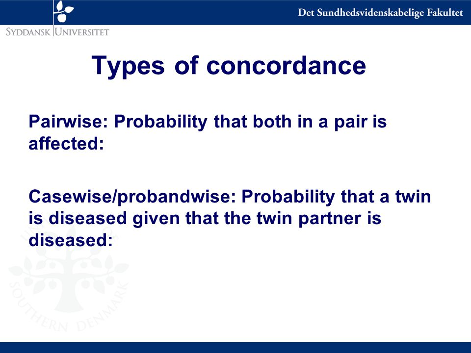 Types of concordance Pairwise: Probability that both in a pair is affected: Casewise/probandwise: Probability that a twin is diseased given that the twin partner is diseased: