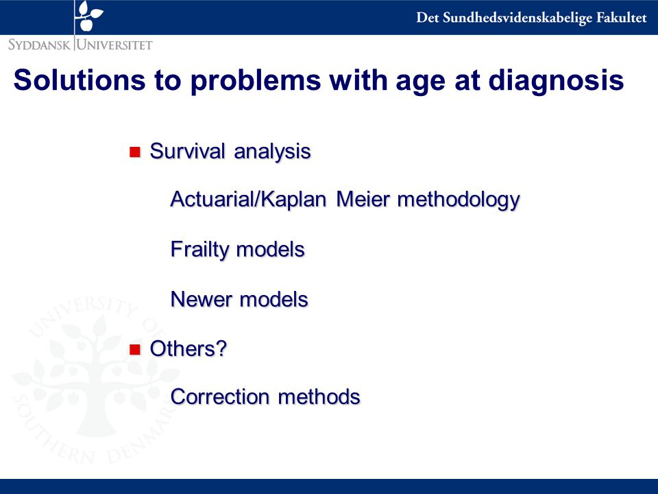 Solutions to problems with age at diagnosis n Survival analysis Actuarial/Kaplan Meier methodology Frailty models Newer models n Others.