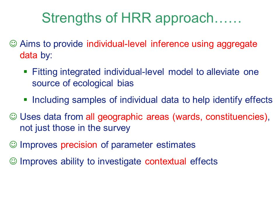 Aims to provide individual-level inference using aggregate data by:  Fitting integrated individual-level model to alleviate one source of ecological bias  Including samples of individual data to help identify effects Uses data from all geographic areas (wards, constituencies), not just those in the survey Improves precision of parameter estimates Improves ability to investigate contextual effects Strengths of HRR approach……