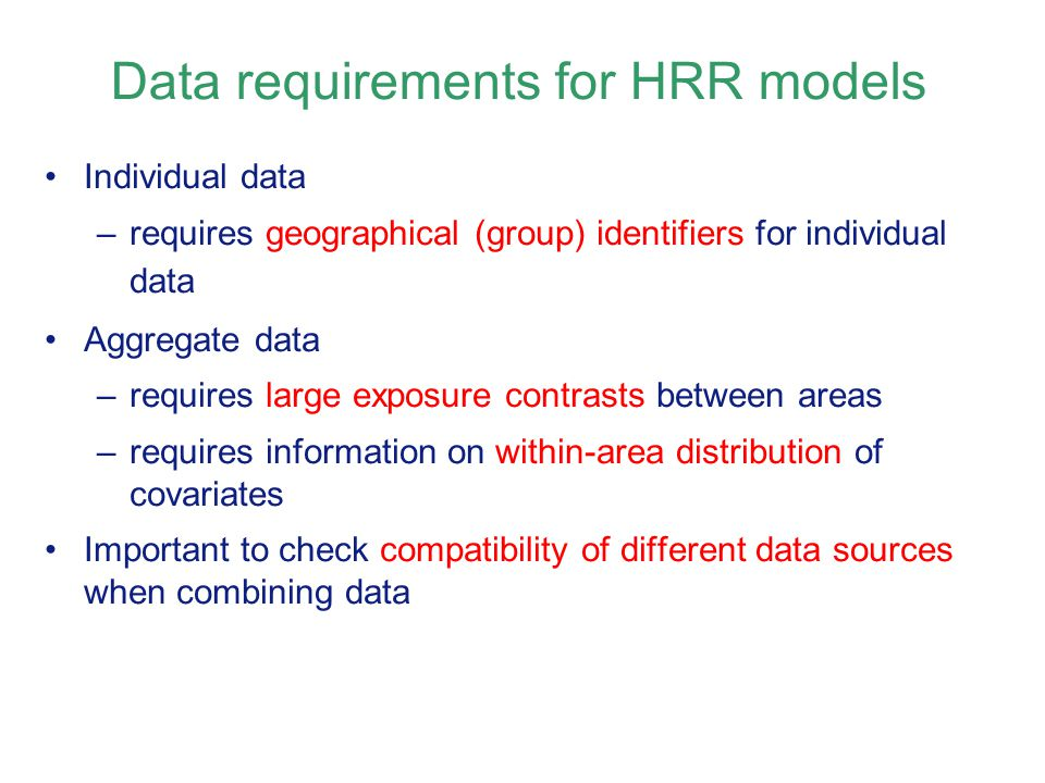 Individual data –requires geographical (group) identifiers for individual data Aggregate data –requires large exposure contrasts between areas –requires information on within-area distribution of covariates Important to check compatibility of different data sources when combining data Data requirements for HRR models