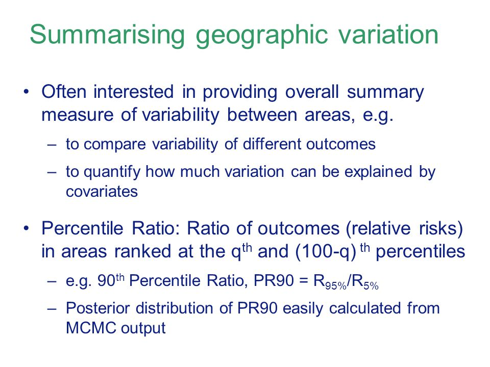 Summarising geographic variation Often interested in providing overall summary measure of variability between areas, e.g.