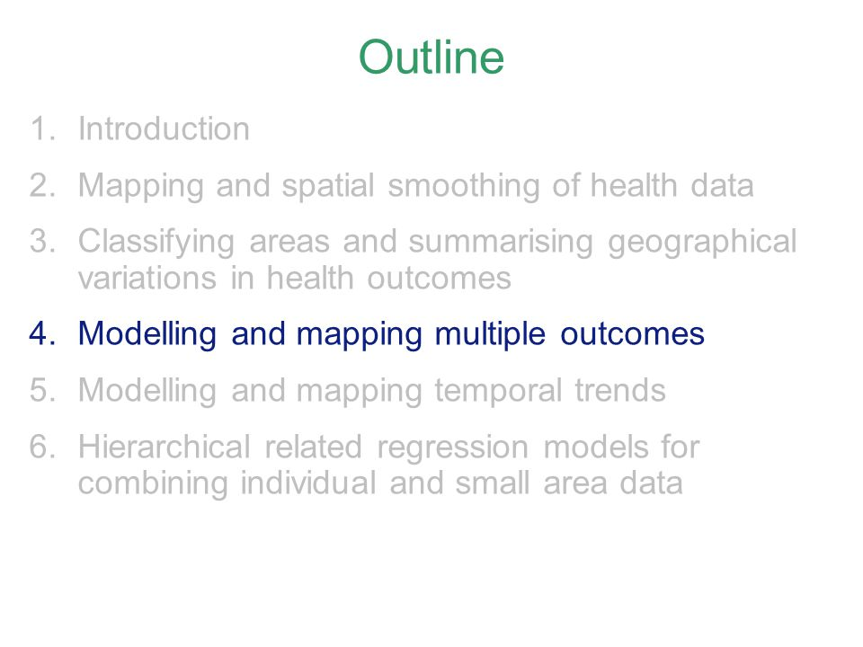 Outline 1.Introduction 2.Mapping and spatial smoothing of health data 3.Classifying areas and summarising geographical variations in health outcomes 4.Modelling and mapping multiple outcomes 5.Modelling and mapping temporal trends 6.Hierarchical related regression models for combining individual and small area data