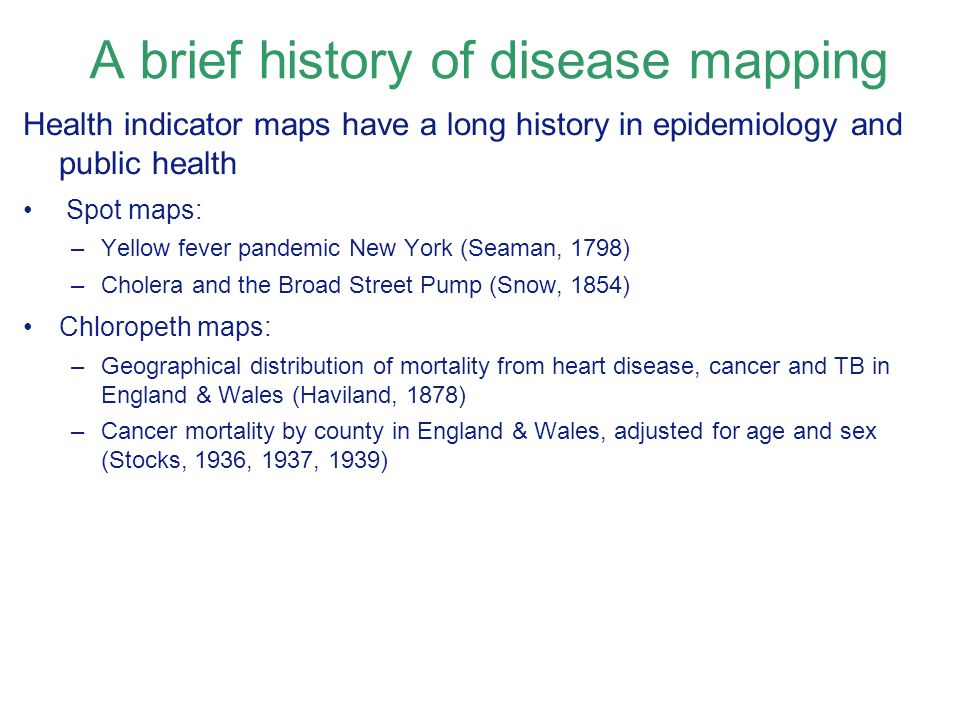 A brief history of disease mapping Health indicator maps have a long history in epidemiology and public health Spot maps: –Yellow fever pandemic New York (Seaman, 1798) –Cholera and the Broad Street Pump (Snow, 1854) Chloropeth maps: –Geographical distribution of mortality from heart disease, cancer and TB in England & Wales (Haviland, 1878) –Cancer mortality by county in England & Wales, adjusted for age and sex (Stocks, 1936, 1937, 1939)