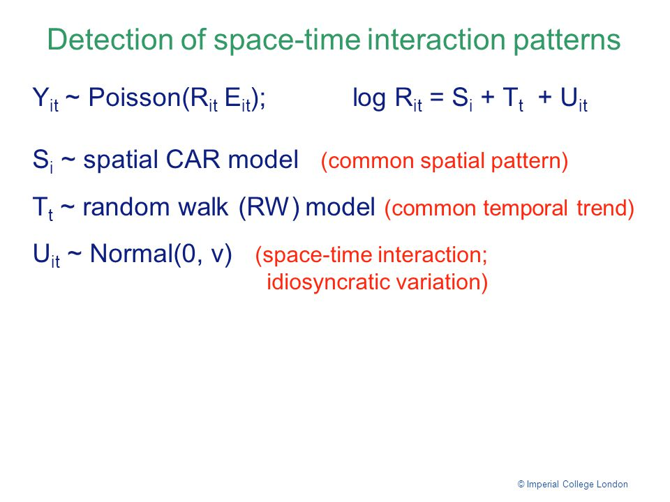 Detection of space-time interaction patterns © Imperial College London Y it ~ Poisson( R it E it ); log R it = S i + T t + U it S i ~ spatial CAR model (common spatial pattern) T t ~ random walk (RW) model (common temporal trend) U it ~ Normal(0, v) (space-time interaction; idiosyncratic variation)
