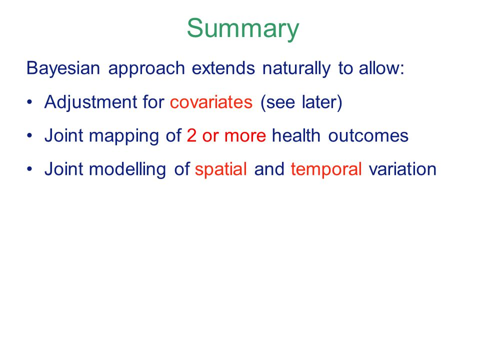 Bayesian approach extends naturally to allow: Adjustment for covariates (see later) Joint mapping of 2 or more health outcomes Joint modelling of spatial and temporal variation