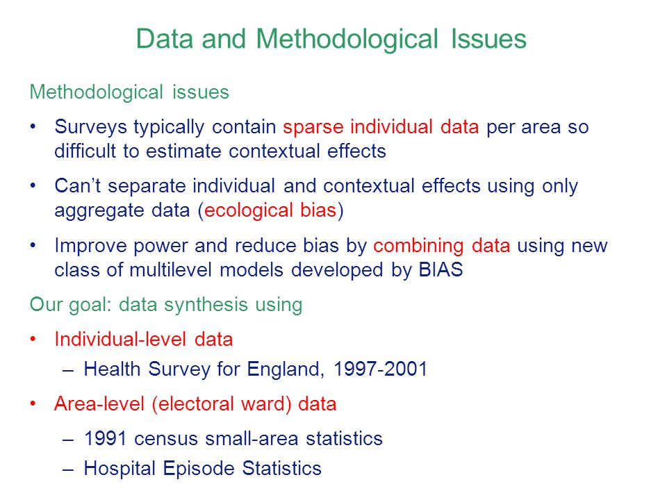 Data and Methodological Issues Methodological issues Surveys typically contain sparse individual data per area so difficult to estimate contextual effects Can't separate individual and contextual effects using only aggregate data (ecological bias) Improve power and reduce bias by combining data using new class of multilevel models developed by BIAS Our goal: data synthesis using Individual-level data –Health Survey for England, 1997-2001 Area-level (electoral ward) data –1991 census small-area statistics –Hospital Episode Statistics