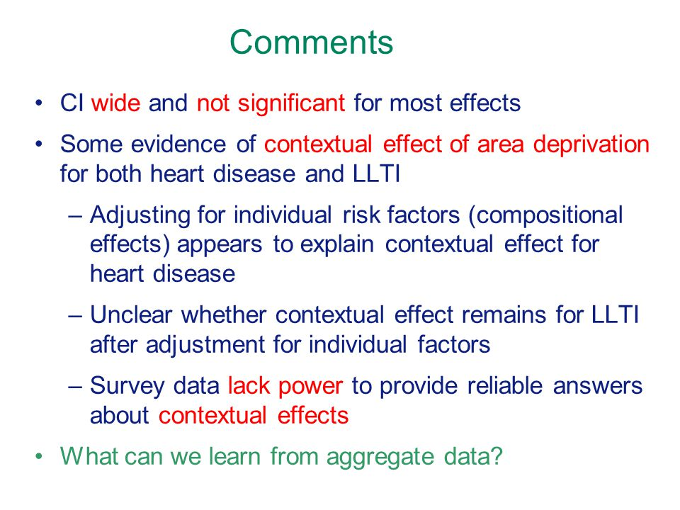 Comments CI wide and not significant for most effects Some evidence of contextual effect of area deprivation for both heart disease and LLTI –Adjusting for individual risk factors (compositional effects) appears to explain contextual effect for heart disease –Unclear whether contextual effect remains for LLTI after adjustment for individual factors –Survey data lack power to provide reliable answers about contextual effects What can we learn from aggregate data?