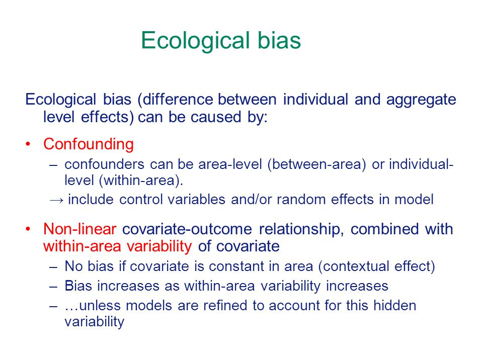 Ecological bias Ecological bias (difference between individual and aggregate level effects) can be caused by: Confounding –confounders can be area-level (between-area) or individual- level (within-area).