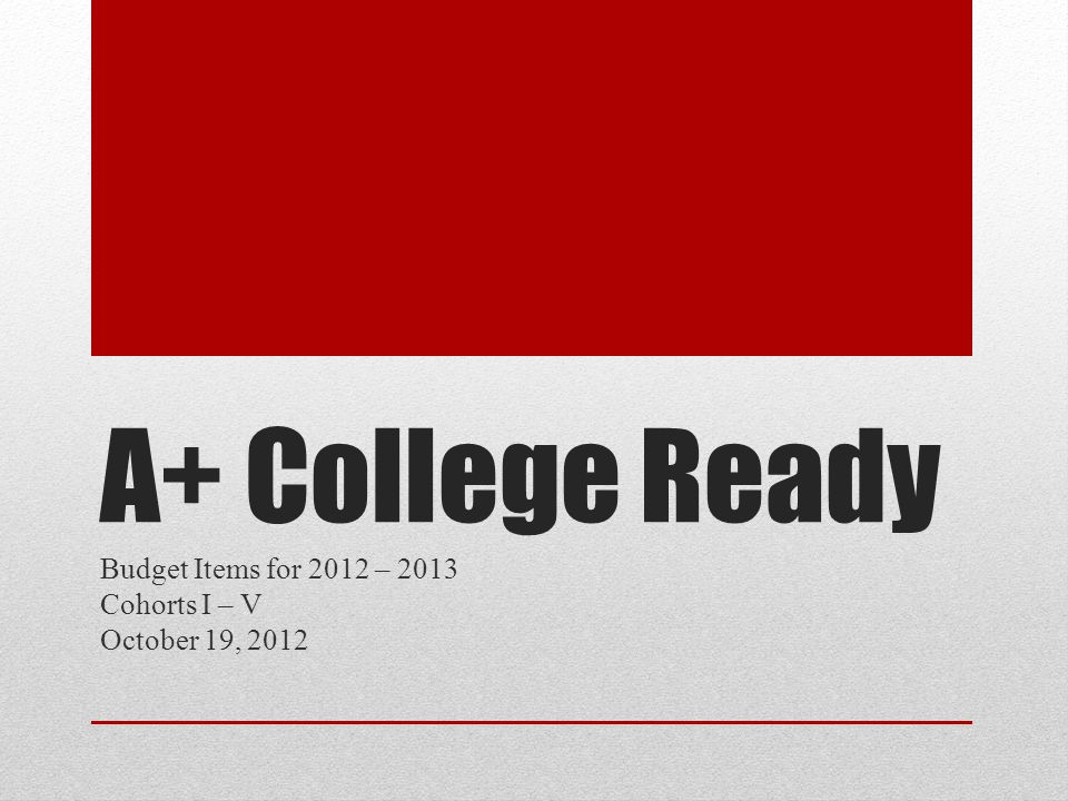 A+ College Ready Budget Items for 2012 – 2013 Cohorts I – V October 19, 2012