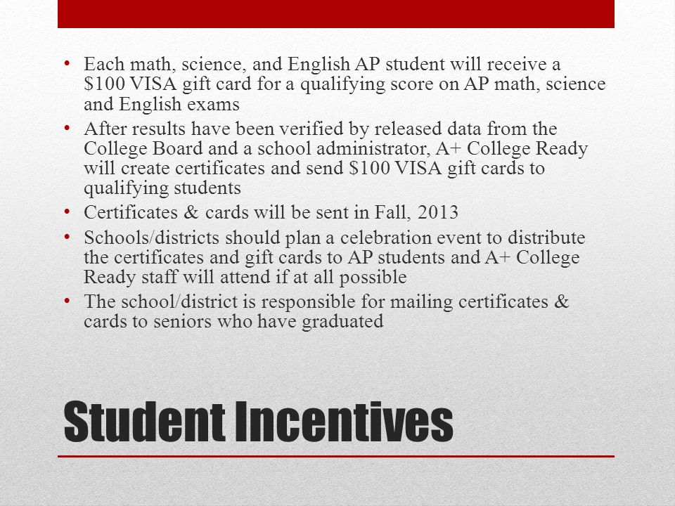 Student Incentives Each math, science, and English AP student will receive a $100 VISA gift card for a qualifying score on AP math, science and English exams After results have been verified by released data from the College Board and a school administrator, A+ College Ready will create certificates and send $100 VISA gift cards to qualifying students Certificates & cards will be sent in Fall, 2013 Schools/districts should plan a celebration event to distribute the certificates and gift cards to AP students and A+ College Ready staff will attend if at all possible The school/district is responsible for mailing certificates & cards to seniors who have graduated