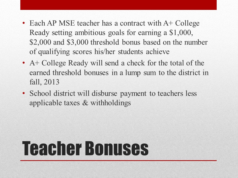 Teacher Bonuses Each AP MSE teacher has a contract with A+ College Ready setting ambitious goals for earning a $1,000, $2,000 and $3,000 threshold bon