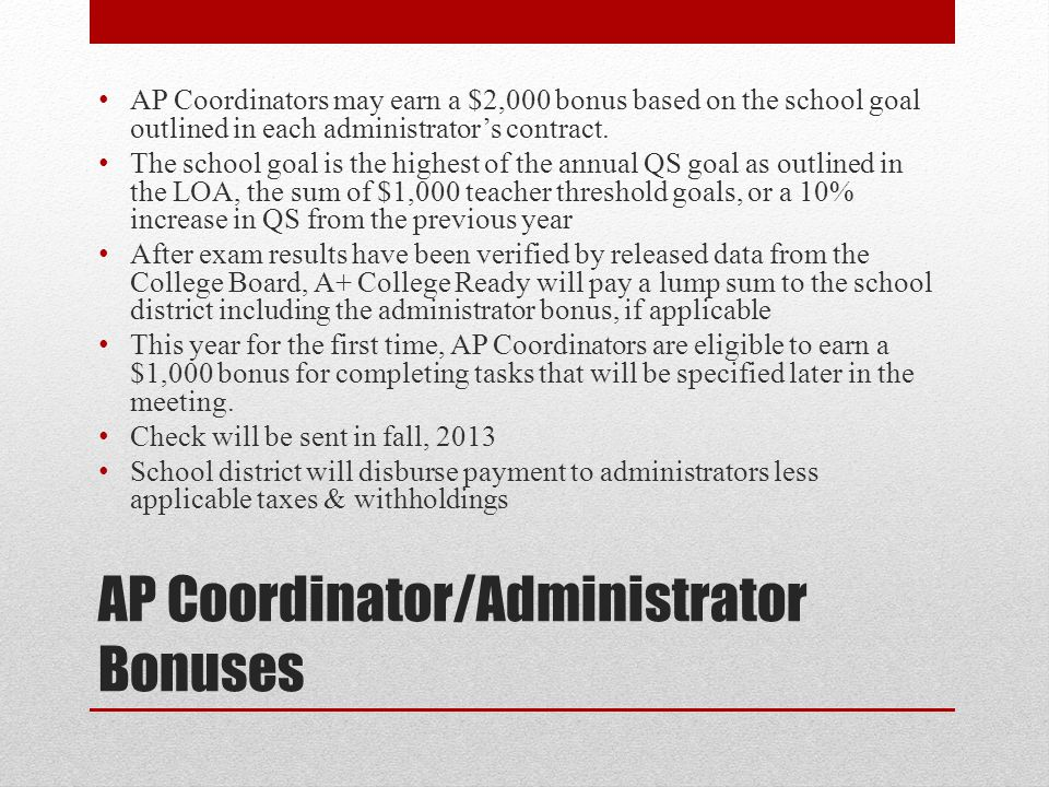 AP Coordinator/Administrator Bonuses AP Coordinators may earn a $2,000 bonus based on the school goal outlined in each administrator's contract. The s