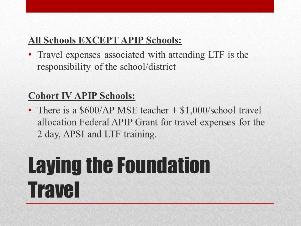Laying the Foundation Travel All Schools EXCEPT APIP Schools: Travel expenses associated with attending LTF is the responsibility of the school/distri