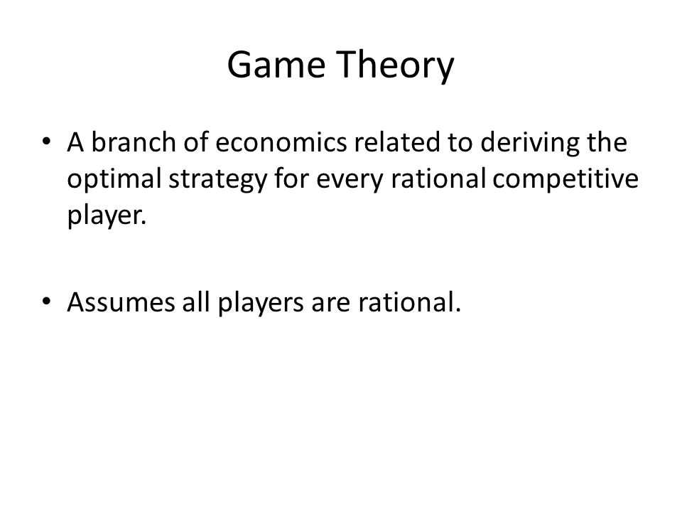 Game Theory A branch of economics related to deriving the optimal strategy for every rational competitive player.