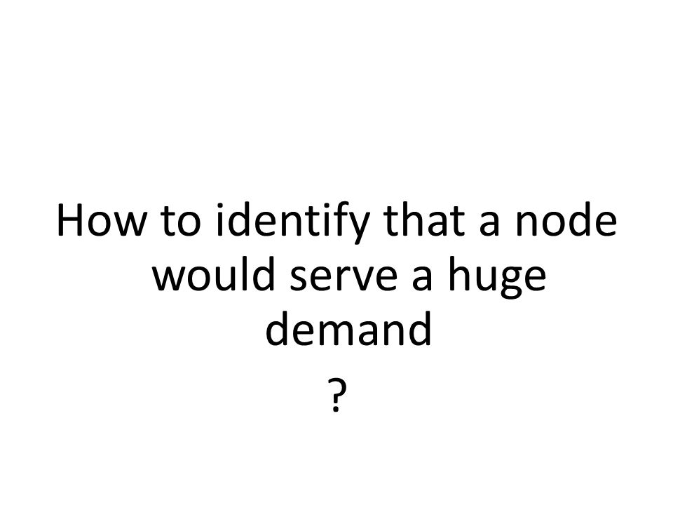 How to identify that a node would serve a huge demand