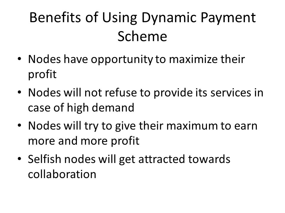 Benefits of Using Dynamic Payment Scheme Nodes have opportunity to maximize their profit Nodes will not refuse to provide its services in case of high demand Nodes will try to give their maximum to earn more and more profit Selfish nodes will get attracted towards collaboration