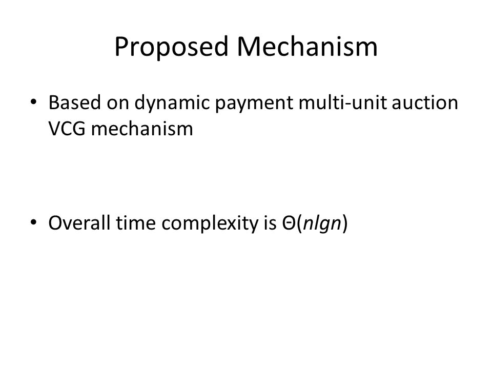 Proposed Mechanism Based on dynamic payment multi-unit auction VCG mechanism Overall time complexity is Θ(nlgn)