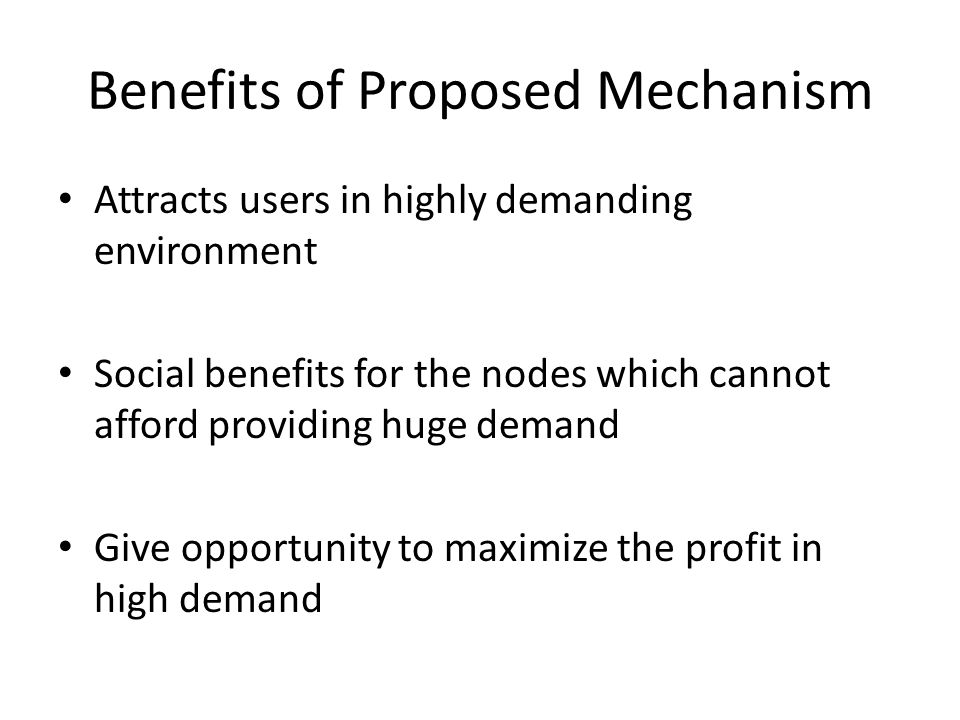 Benefits of Proposed Mechanism Attracts users in highly demanding environment Social benefits for the nodes which cannot afford providing huge demand Give opportunity to maximize the profit in high demand