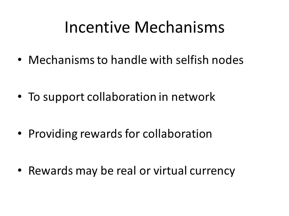Types of Incentive Mechanisms They are of two types: – Credit-Payment Scheme – Game Theory Both mechanisms provide incentives or rewards on the basis of some event