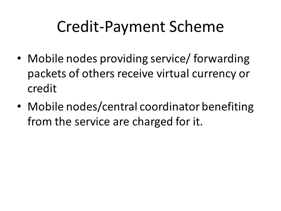 Credit-Payment Scheme Mobile nodes providing service/ forwarding packets of others receive virtual currency or credit Mobile nodes/central coordinator benefiting from the service are charged for it.