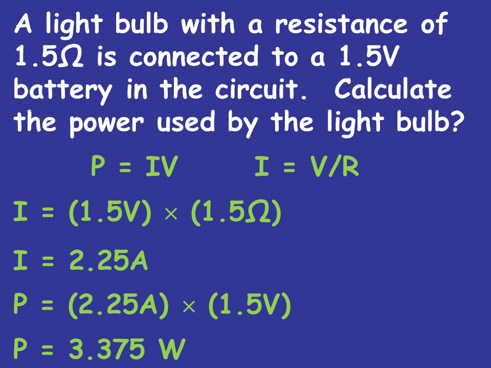 A light bulb with a resistance of 1.5Ω is connected to a 1.5V battery in the circuit. Calculate the power used by the light bulb? P = IVI = V/R I = (1
