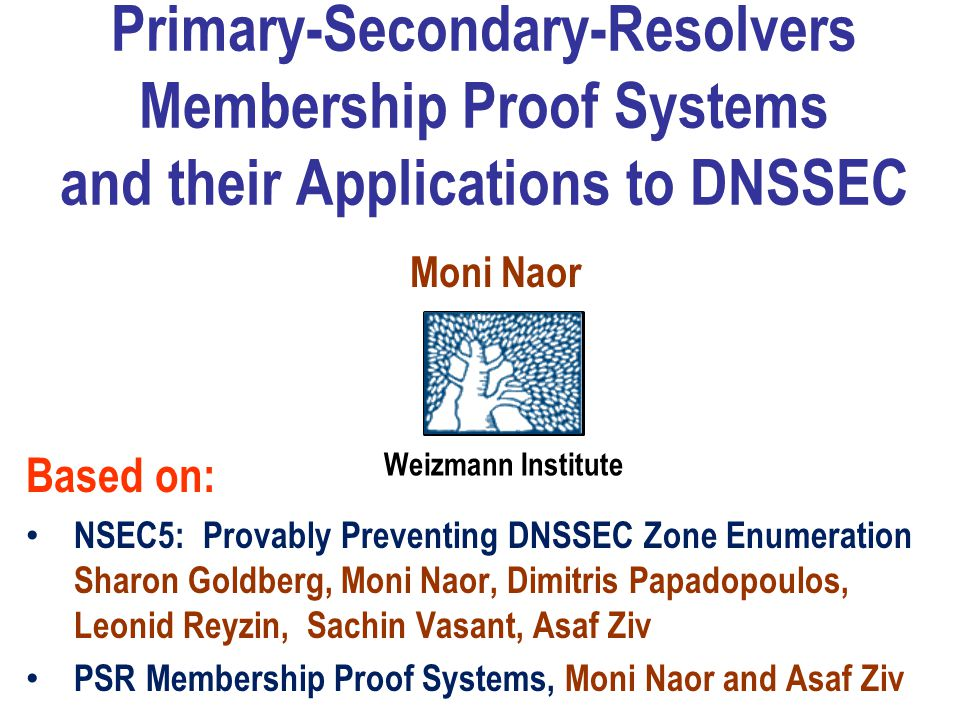 Primary-Secondary-Resolvers Membership Proof Systems and their Applications to DNSSEC Based on: NSEC5: Provably Preventing DNSSEC Zone Enumeration Sharon Goldberg, Moni Naor, Dimitris Papadopoulos, Leonid Reyzin, Sachin Vasant, Asaf Ziv PSR Membership Proof Systems, Moni Naor and Asaf Ziv Weizmann Institute Moni Naor