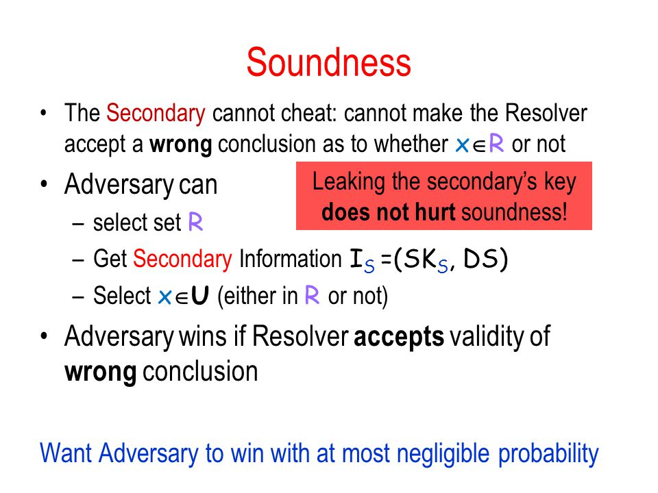 Soundness The Secondary cannot cheat: cannot make the Resolver accept a wrong conclusion as to whether x  R or not Adversary can –select set R –Get Secondary Information I S =(SK S, DS) –Select x  U (either in R or not) Adversary wins if Resolver accepts validity of wrong conclusion Want Adversary to win with at most negligible probability Leaking the secondary's key does not hurt soundness!