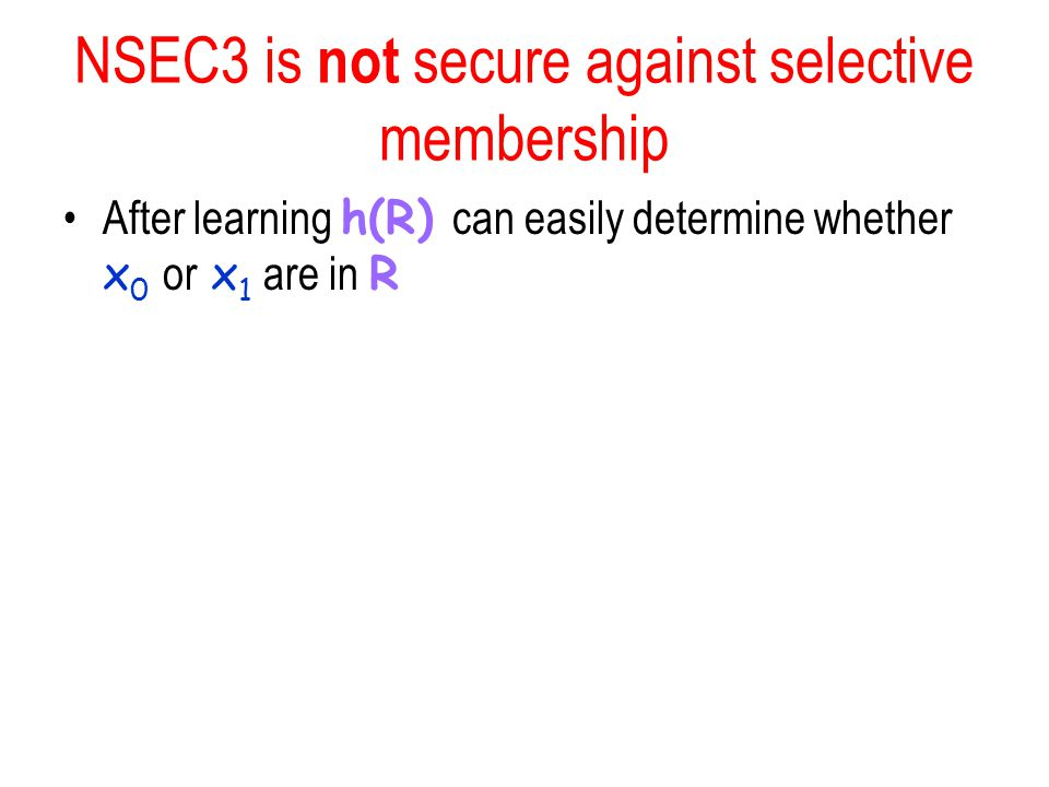 NSEC3 is not secure against selective membership After learning h(R) can easily determine whether x 0 or x 1 are in R