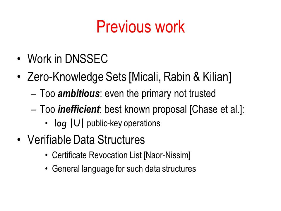 Previous work Work in DNSSEC Zero-Knowledge Sets [Micali, Rabin & Kilian] –Too ambitious : even the primary not trusted –Too inefficient : best known proposal [Chase et al.]: log |U| public-key operations Verifiable Data Structures Certificate Revocation List [Naor-Nissim] General language for such data structures