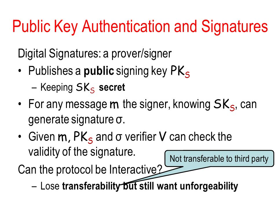 Not transferable to third party Public Key Authentication and Signatures Digital Signatures: a prover/signer Publishes a public signing key PK S –Keeping SK S secret For any message m the signer, knowing SK S, can generate signature σ.