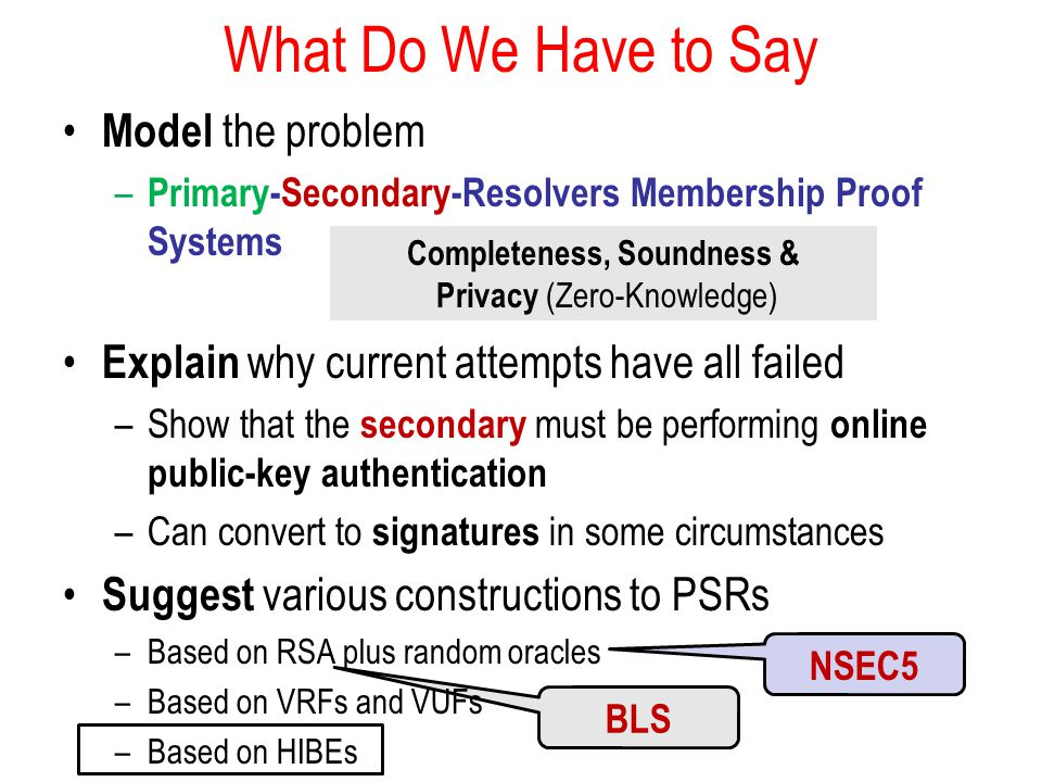 BLS What Do We Have to Say Model the problem – Primary-Secondary-Resolvers Membership Proof Systems Explain why current attempts have all failed –Show that the secondary must be performing online public-key authentication –Can convert to signatures in some circumstances Suggest various constructions to PSRs –Based on RSA plus random oracles –Based on VRFs and VUFs –Based on HIBEs NSEC5 Completeness, Soundness & Privacy (Zero-Knowledge)