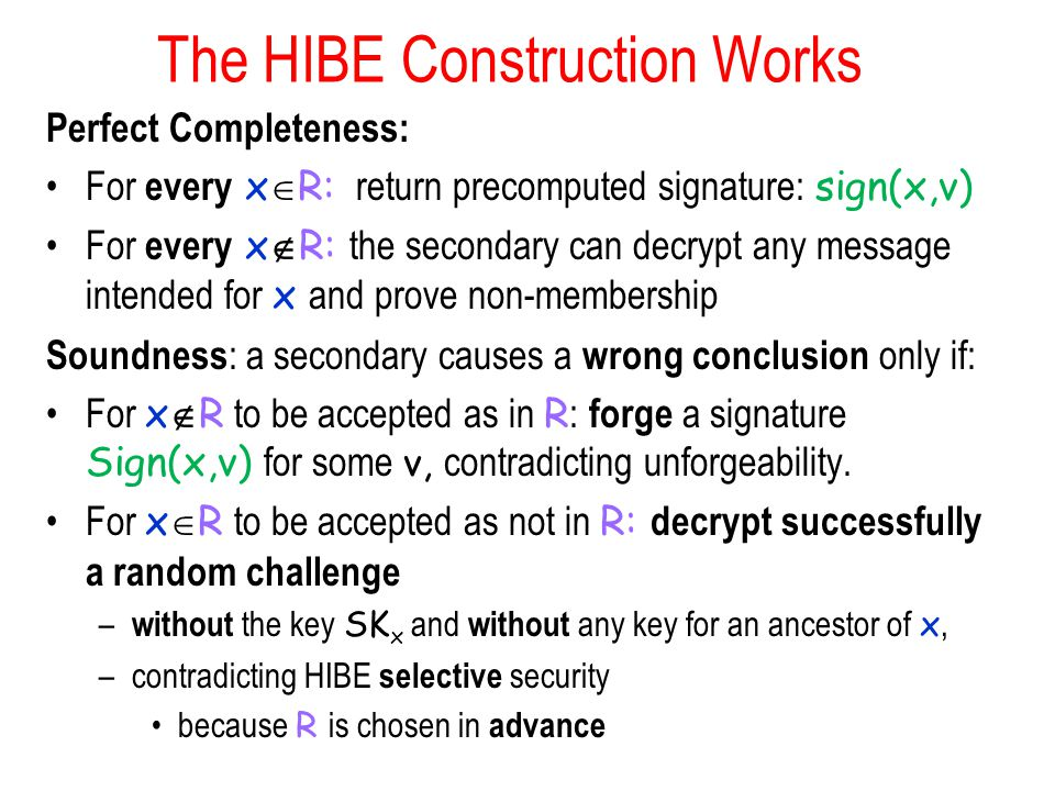 The HIBE Construction Works Perfect Completeness: For every x  R: return precomputed signature: sign(x,v) For every x  R: the secondary can decrypt any message intended for x and prove non-membership Soundness : a secondary causes a wrong conclusion only if: For x  R to be accepted as in R : forge a signature Sign(x,v) for some v, contradicting unforgeability.