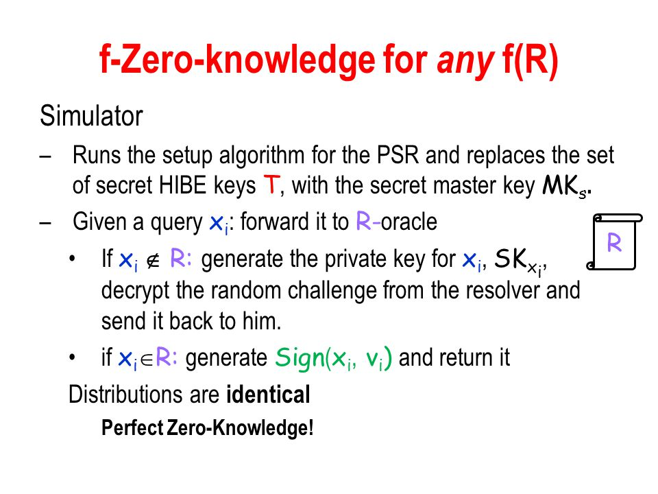 f-Zero-knowledge for any f(R) Simulator –Runs the setup algorithm for the PSR and replaces the set of secret HIBE keys T, with the secret master key MK s.