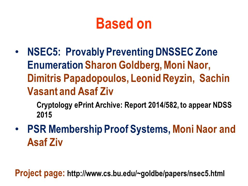 Based on NSEC5: Provably Preventing DNSSEC Zone Enumeration Sharon Goldberg, Moni Naor, Dimitris Papadopoulos, Leonid Reyzin, Sachin Vasant and Asaf Ziv Cryptology ePrint Archive: Report 2014/582, to appear NDSS 2015 PSR Membership Proof Systems, Moni Naor and Asaf Ziv Project page: http://www.cs.bu.edu/~goldbe/papers/nsec5.html