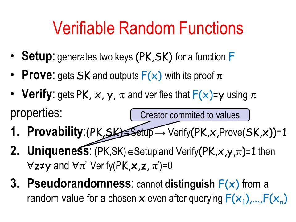 Creator commited to values Verifiable Random Functions Setup : generates two keys (PK,SK) for a function F Prove : gets SK and outputs F(x) with its proof  Verify : gets PK, x, y,  and verifies that F(x)=y using  properties: 1.