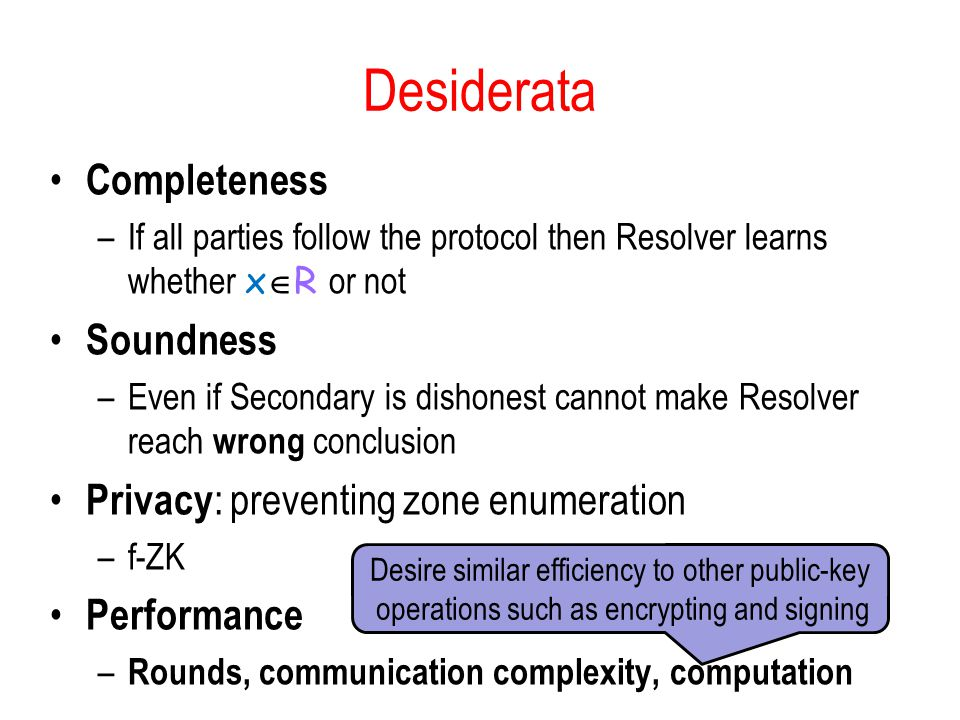 Desiderata Completeness –If all parties follow the protocol then Resolver learns whether x  R or not Soundness –Even if Secondary is dishonest cannot make Resolver reach wrong conclusion Privacy : preventing zone enumeration –f-ZK Performance – Rounds, communication complexity, computation Desire similar efficiency to other public-key operations such as encrypting and signing