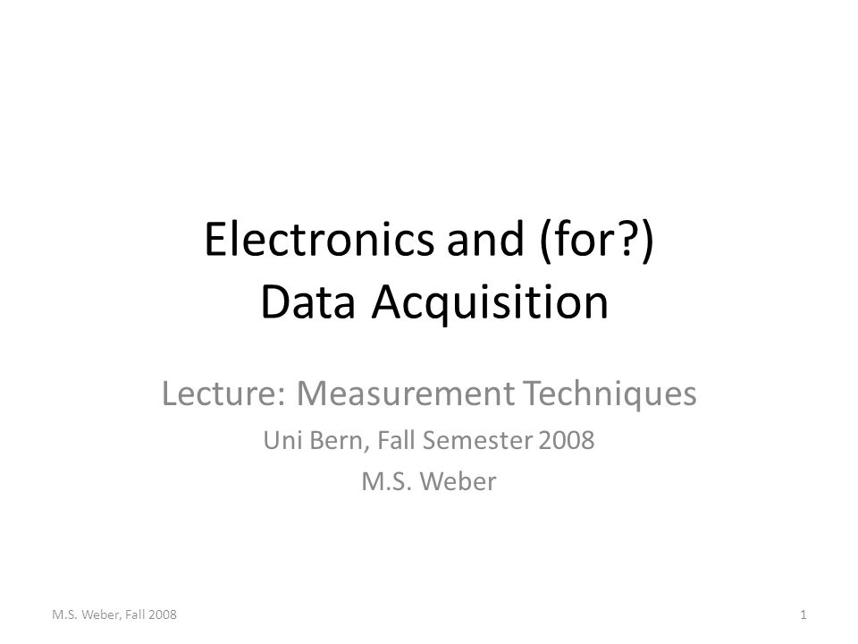 Electronics and (for ) Data Acquisition Lecture: Measurement Techniques Uni Bern, Fall Semester 2008 M.S.