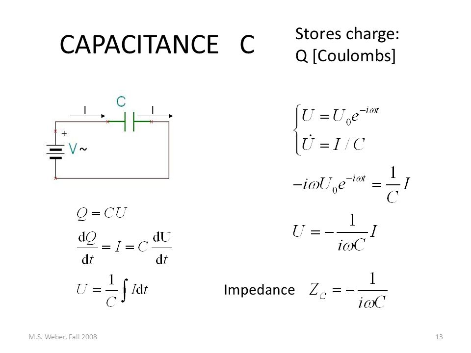 CAPACITANCE C M.S. Weber, Fall 200813 Stores charge: Q [Coulombs] Impedance II ~