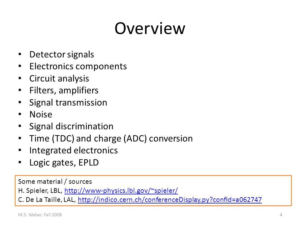 Overview Detector signals Electronics components Circuit analysis Filters, amplifiers Signal transmission Noise Signal discrimination Time (TDC) and charge (ADC) conversion Integrated electronics Logic gates, EPLD M.S.