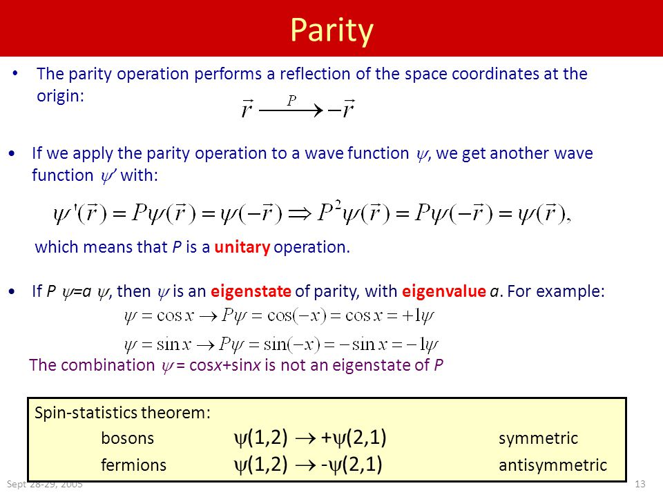 Sept 28-29, Parity The parity operation performs a reflection of the space coordinates at the origin: If we apply the parity operation to a wave function , we get another wave function  ' with: which means that P is a unitary operation.