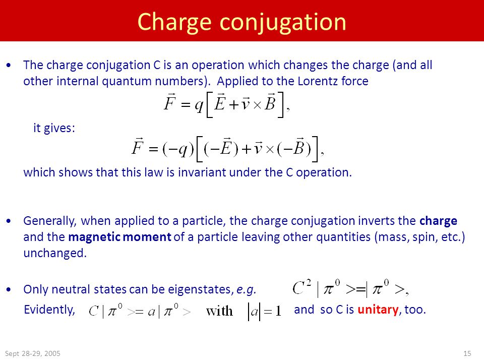 Sept 28-29, 200515 Charge conjugation The charge conjugation C is an operation which changes the charge (and all other internal quantum numbers).