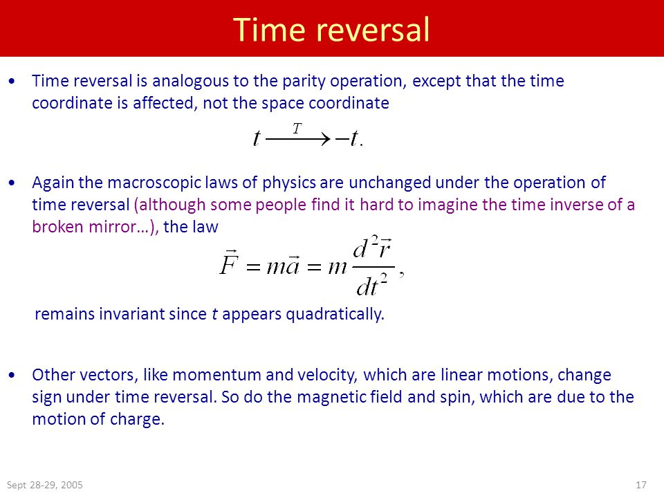Sept 28-29, 200517 Time reversal Time reversal is analogous to the parity operation, except that the time coordinate is affected, not the space coordinate Again the macroscopic laws of physics are unchanged under the operation of time reversal (although some people find it hard to imagine the time inverse of a broken mirror…), the law remains invariant since t appears quadratically.