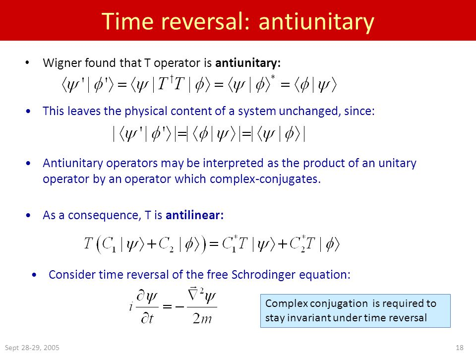 Sept 28-29, Time reversal: antiunitary Wigner found that T operator is antiunitary: As a consequence, T is antilinear: This leaves the physical content of a system unchanged, since: Antiunitary operators may be interpreted as the product of an unitary operator by an operator which complex-conjugates.