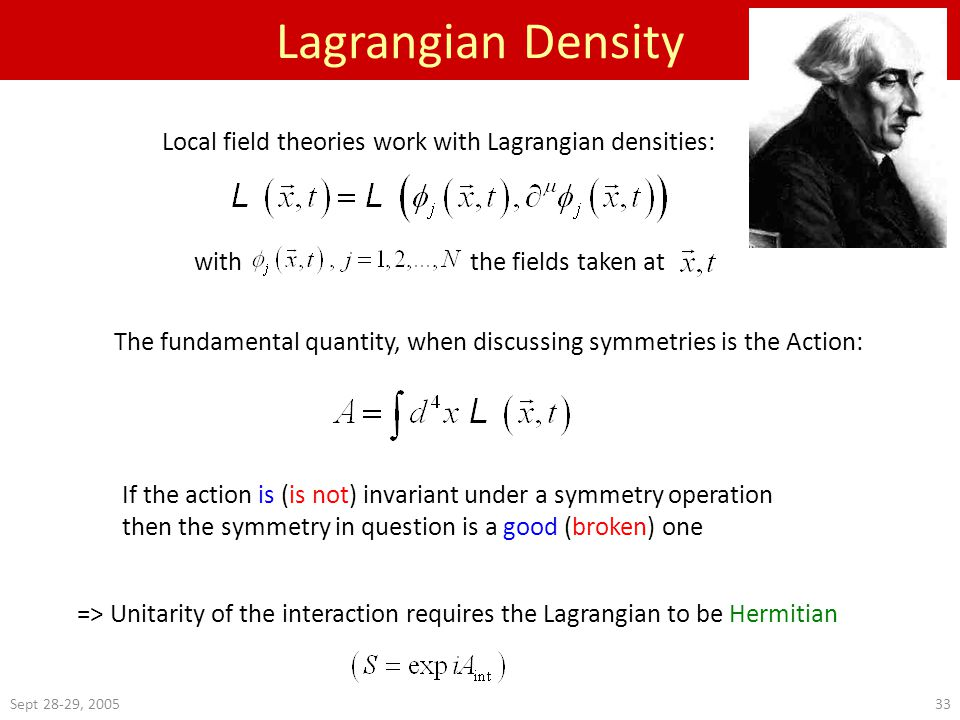 Sept 28-29, 200533 Lagrangian Density Local field theories work with Lagrangian densities: The fundamental quantity, when discussing symmetries is the Action: If the action is (is not) invariant under a symmetry operation then the symmetry in question is a good (broken) one => Unitarity of the interaction requires the Lagrangian to be Hermitian with the fields taken at