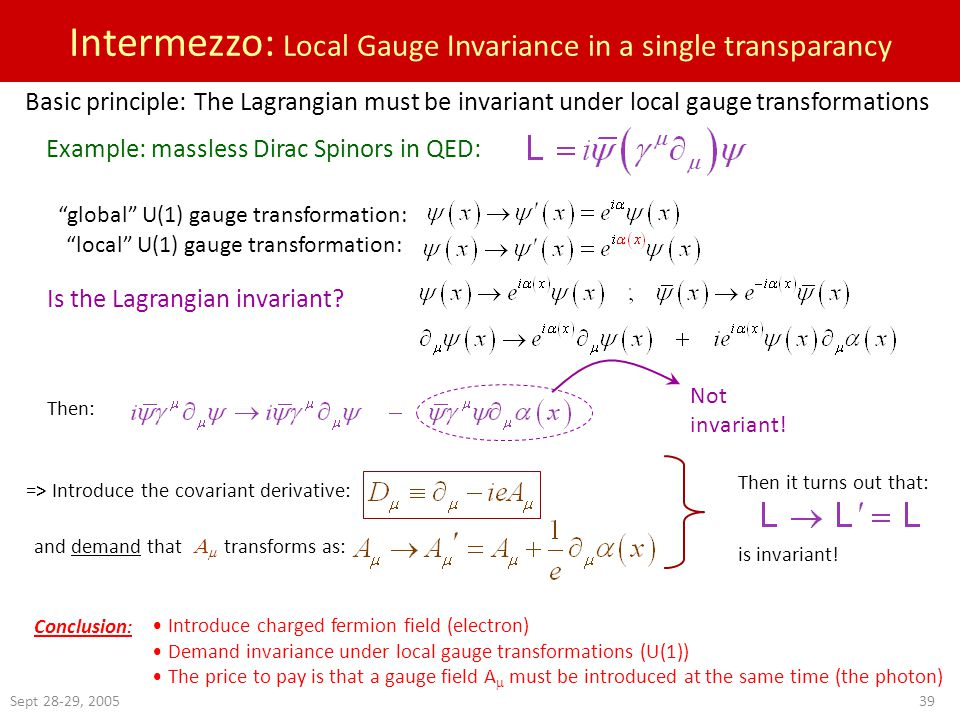 Sept 28-29, 200539 Intermezzo: Local Gauge Invariance in a single transparancy Basic principle: The Lagrangian must be invariant under local gauge transformations Example: massless Dirac Spinors in QED: global U(1) gauge transformation: local U(1) gauge transformation: Is the Lagrangian invariant.