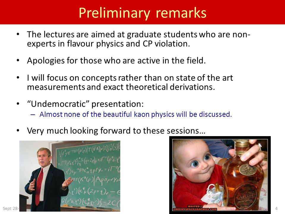 Sept 28-29, 20054 Preliminary remarks The lectures are aimed at graduate students who are non- experts in flavour physics and CP violation.