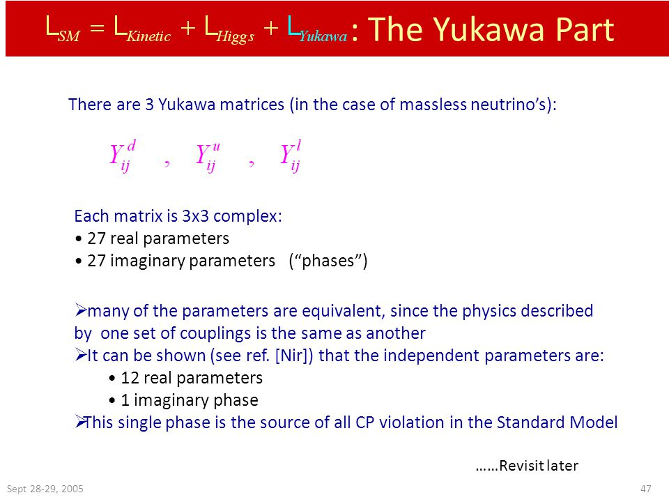 Sept 28-29, : The Yukawa Part There are 3 Yukawa matrices (in the case of massless neutrino's): Each matrix is 3x3 complex: 27 real parameters 27 imaginary parameters ( phases )  many of the parameters are equivalent, since the physics described by one set of couplings is the same as another  It can be shown (see ref.
